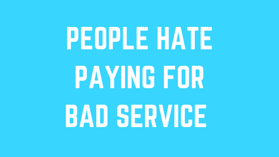 People hate paying for bad service.