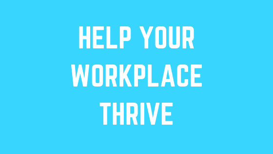 How to help your workplace thrive and make it better for you!